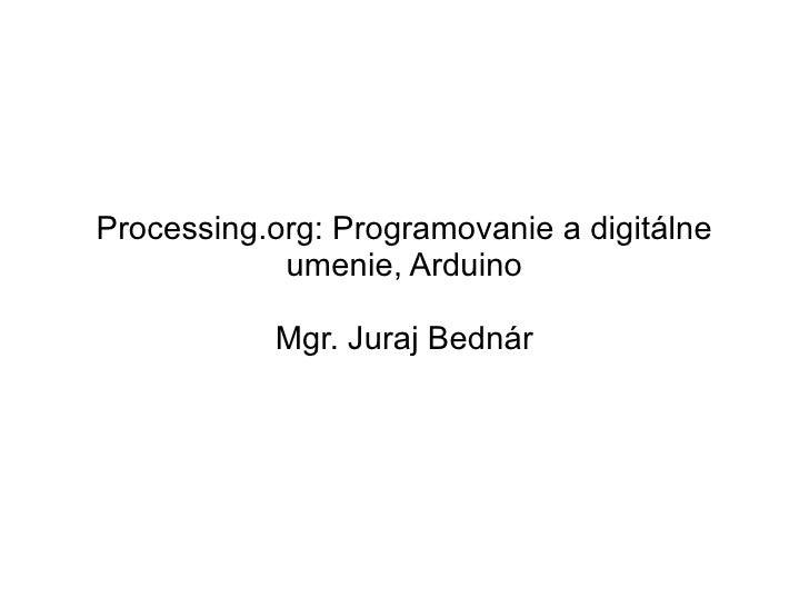 Processing.org: Programovanie a digitálne umenie, Arduino Mgr. Juraj Bednár