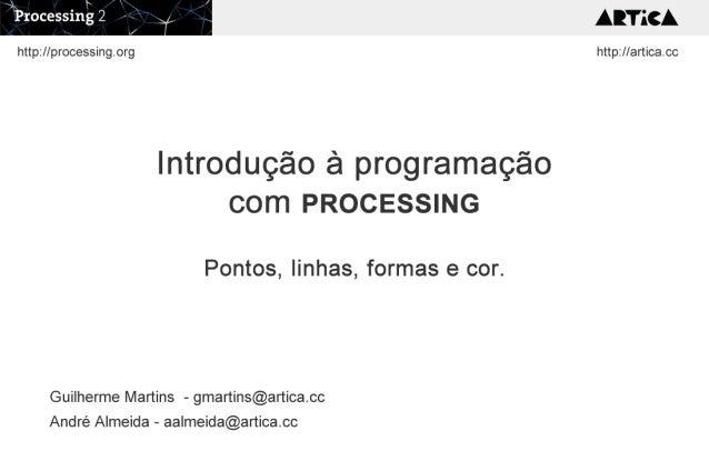 Introdução à programação com PROCESSING Pontos, linhas, formas e cor. Guilherme Martins - gmartins@artica.cc André Almeida...