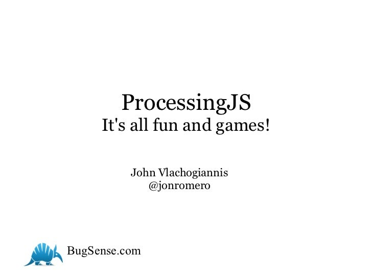 ProcessingJS     Its all fun and games!          John Vlachogiannis             @jonromeroBugSense.com