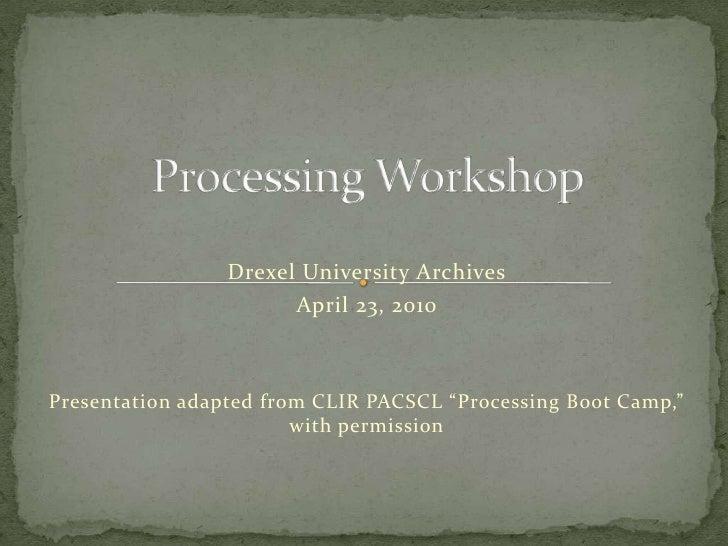 "Processing Workshop<br />Drexel University Archives<br />April 23, 2010<br />Presentation adapted from CLIR PACSCL ""Proces..."