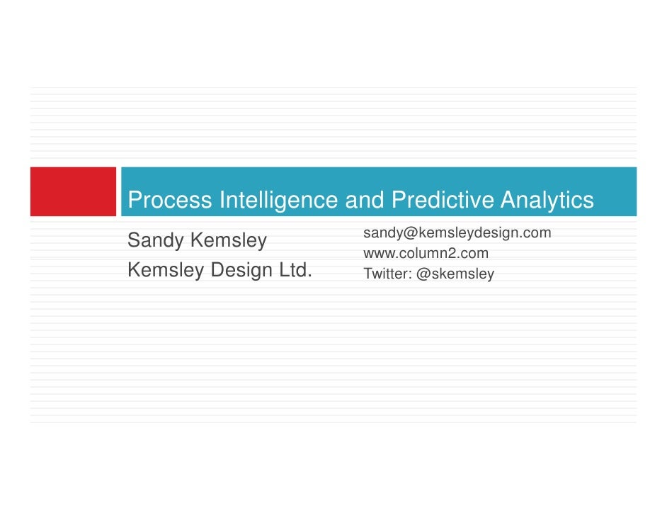 Process Intelligence and Predictive Analytics                       sandy@kemsleydesign.com Sandy Kemsley                 ...