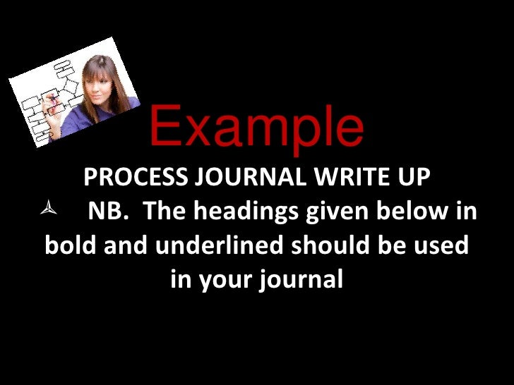 Example PROCESS JOURNAL WRITE UPNB.  The headings given below in bold and underlined should be used in your journal<br />