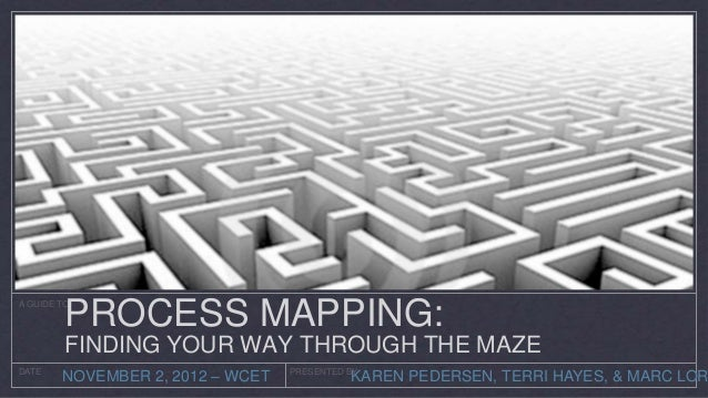 PROCESS MAPPING:A GUIDE TO         FINDING YOUR WAY THROUGH THE MAZEDATE        NOVEMBER 2, 2012 – WCET   PRESENTED BY    ...
