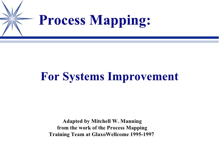 For Systems Improvement Process Mapping: Adapted by Mitchell W. Manning from the work of the Process Mapping Training Team...