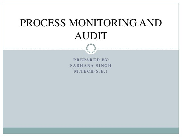 P R E PA R E D B Y: S A D H A N A S I N G H M . T E C H ( S . E . ) PROCESS MONITORING AND AUDIT