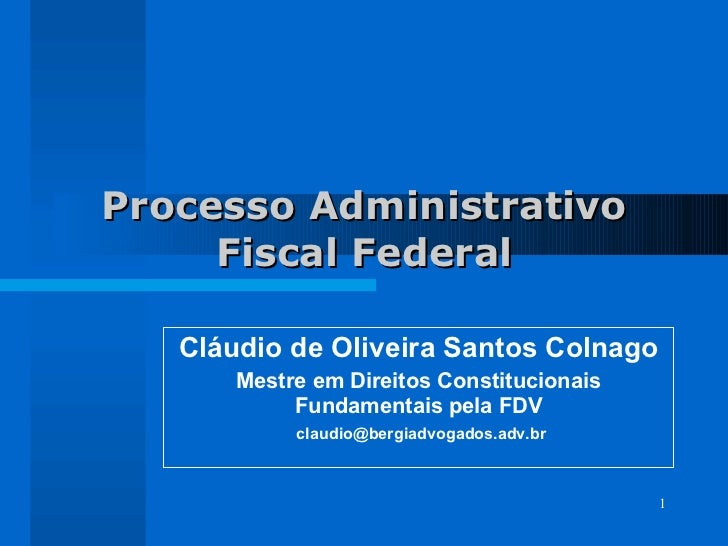 Processo Administrativo Fiscal Federal Cláudio de Oliveira Santos Colnago Mestre em Direitos Constitucionais Fundamentais ...
