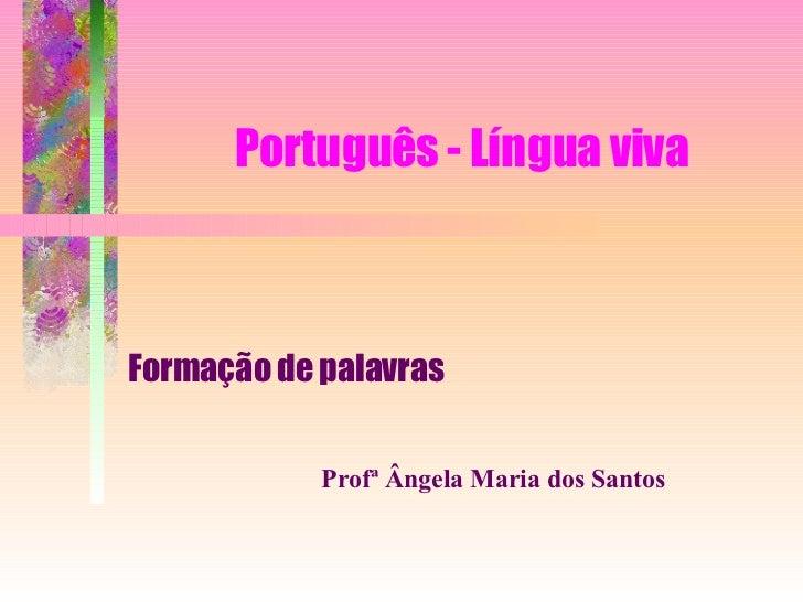 Português - Língua viva Formação de palavras Profª Ângela Maria dos Santos