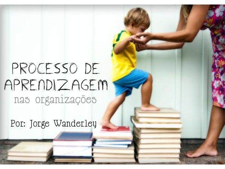 PROCESSO DEAPRENDIZAGEM nas organizaçõesPor: Jorge Wanderley