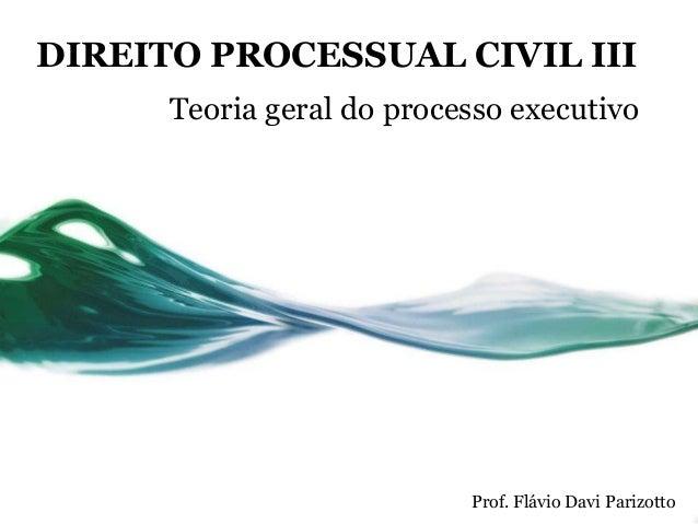 DIREITO PROCESSUAL CIVIL III      Teoria geral do processo executivo                           Prof. Flávio Davi Parizotto
