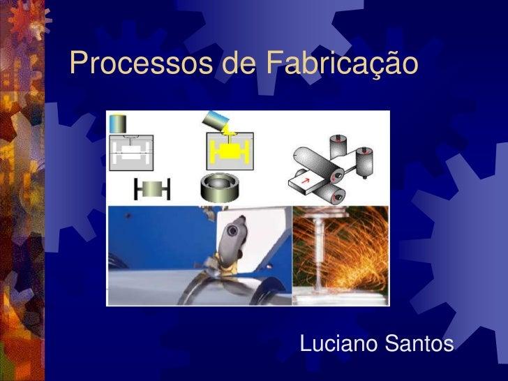 Processos de Fabricação<br />Luciano Santos<br />