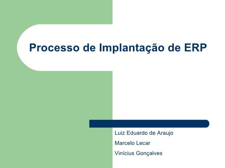 Processo de Implantação de ERP Luiz Eduardo de Araujo Marcelo Lecar Vinícius Gonçalves