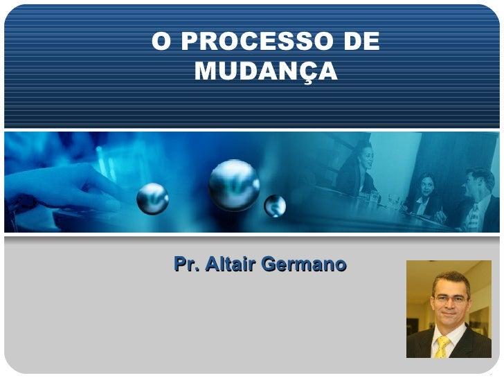 Pr. Altair Germano O PROCESSO DE MUDANÇA