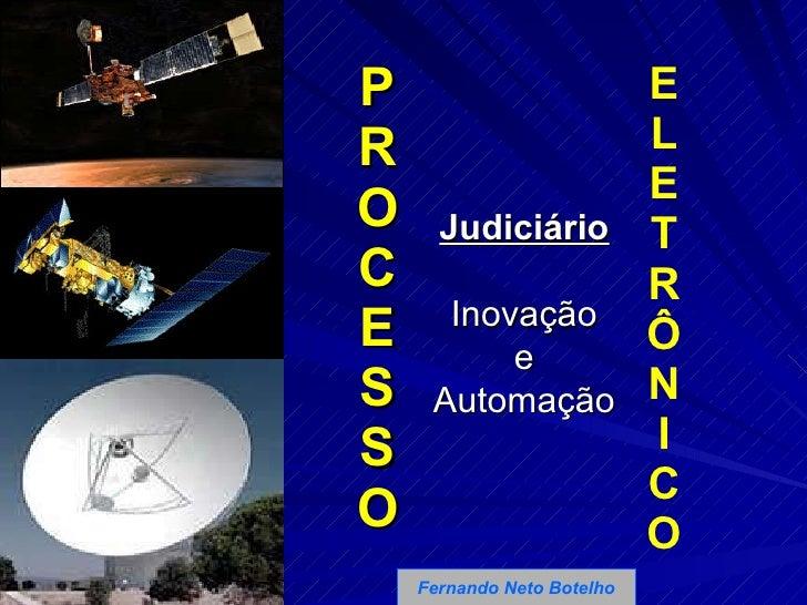 P R O C E S S O E L E T R Ô N I C O Fernando Neto Botelho Judiciário Inovação e Automação