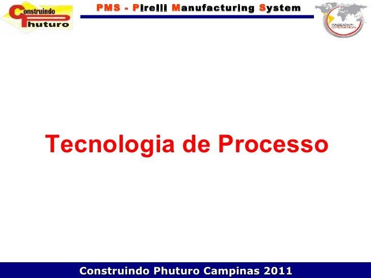 PMS - Pirelli Manufacturing SystemTecnologia de Processo  Construindo Phuturo Campinas 2011