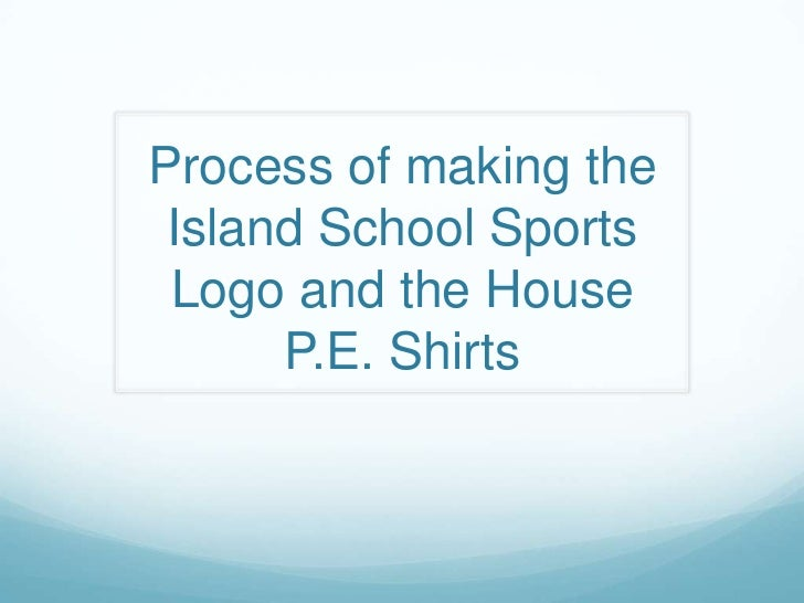 Process of making the Island School Sports Logo and the House      P.E. Shirts