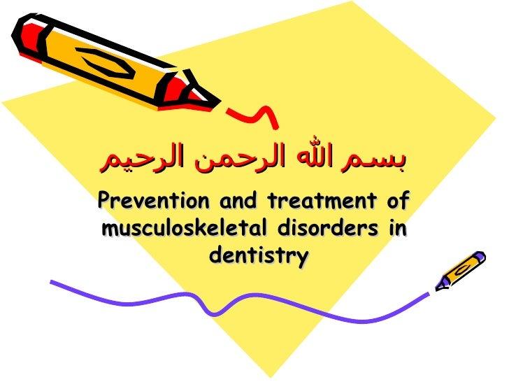 بسم الله الرحمن الرحيم Prevention and treatment of musculoskeletal disorders in dentistry