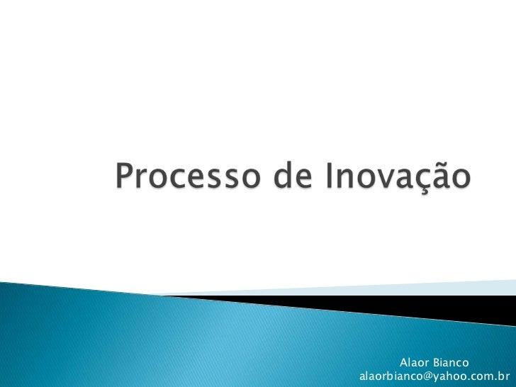 Processo de Inovação<br />Alaor Bianco<br />alaorbianco@yahoo.com.br<br />