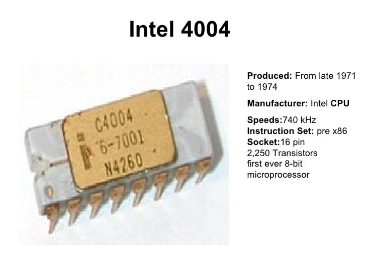 Intel 4004             Produced: From late 1971             to 1974             Manufacturer: Intel CPU             Speeds...