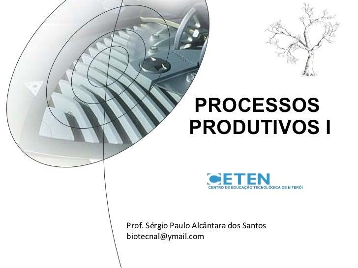 CURSO TÉCNICO  EM MEIO AMBIENTE PROCESSOS  PRODUTIVOS I Prof. Sérgio Paulo Alcântara dos Santos [email_address]