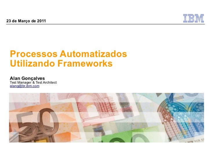 Processos Automatizados Utilizando Frameworks Alan Gonçalves Test Manager & Test Architect [email_address] 23 de Março de ...