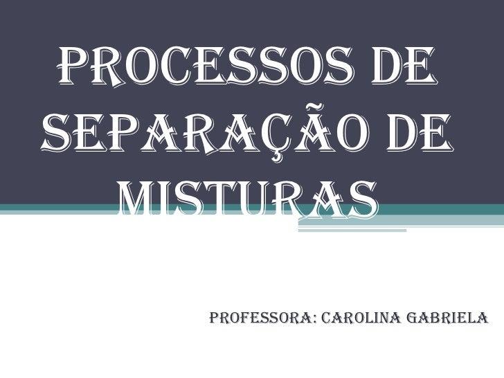 Processos de Separação de Misturas Professora: Carolina Gabriela
