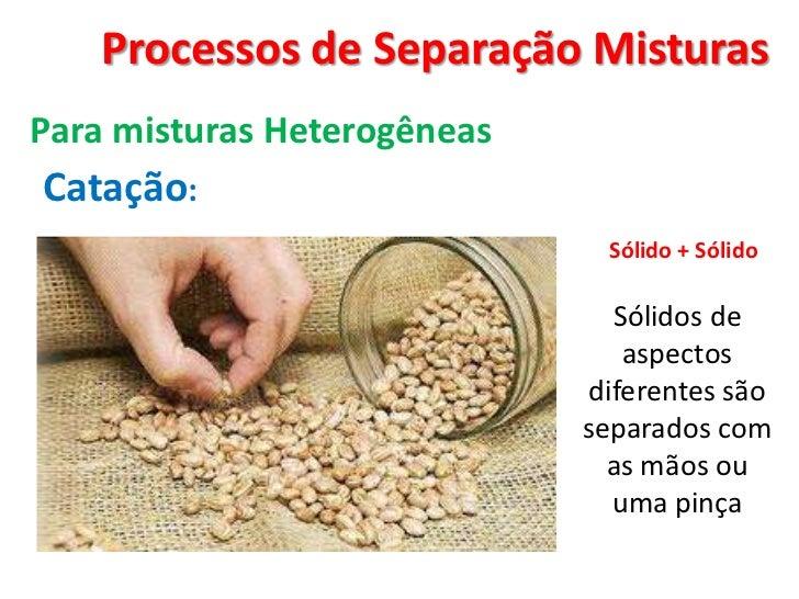 Processos de Separação Misturas <br />Para misturas Heterogêneas<br />Catação:<br />Sólido + Sólido <br />Sólidos de aspec...