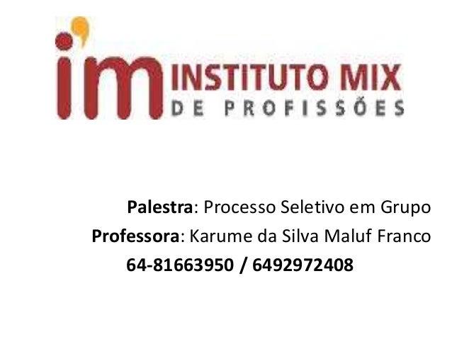 Palestra: Processo Seletivo em Grupo Professora: Karume da Silva Maluf Franco 64-81663950 / 6492972408