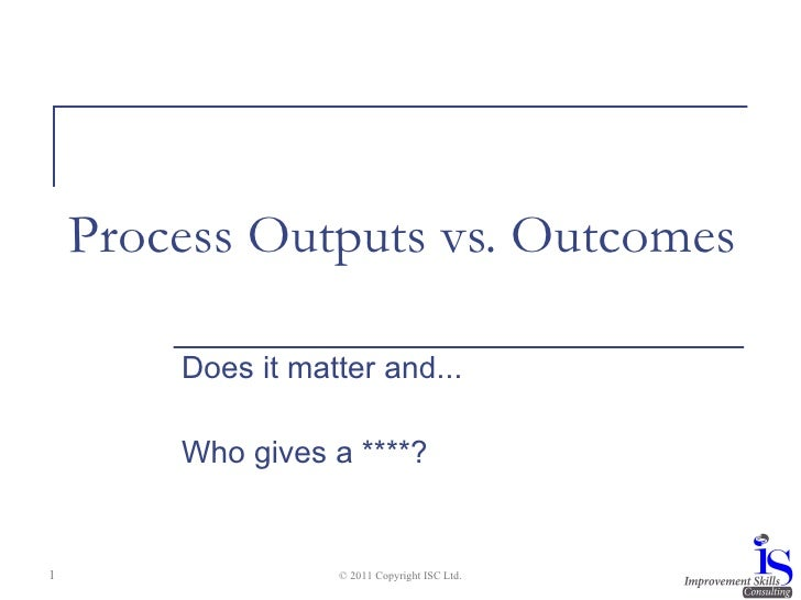 Process Outputs vs. Outcomes Does it matter and... Who gives a ****? © 2011 Copyright ISC Ltd.