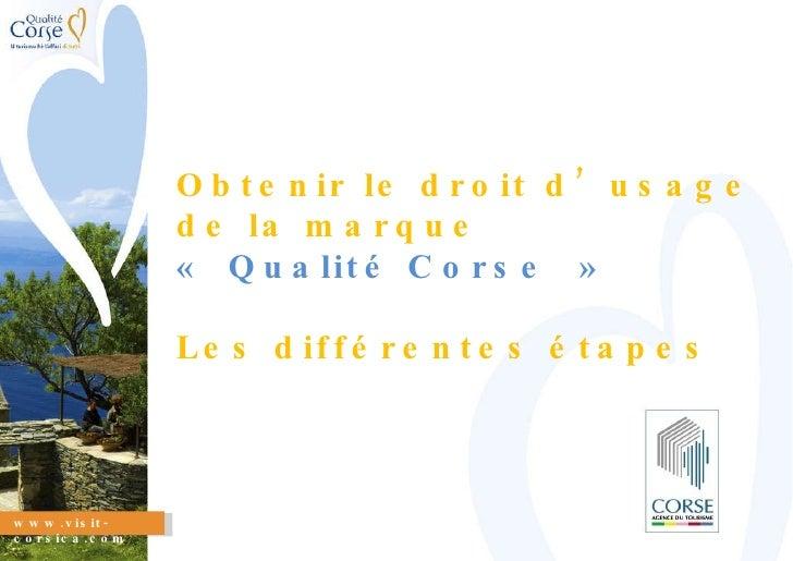 www.visit-corsica.com Obtenir le droit d'usage de la marque «Qualité Corse» Les différentes étapes