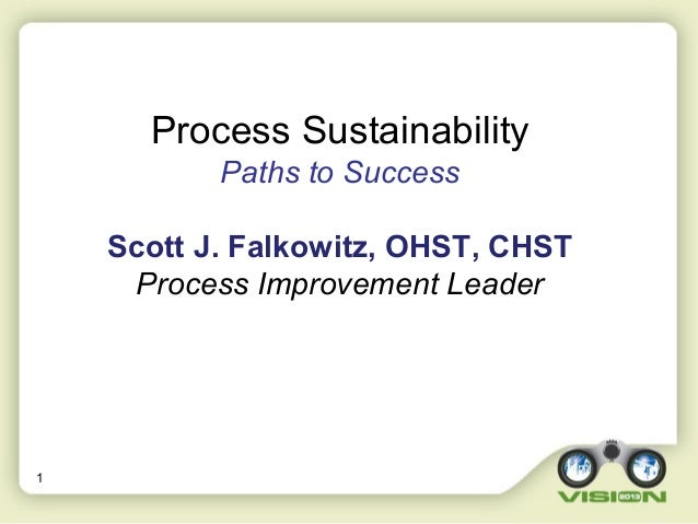 1 Process Sustainability Paths to Success Scott J. Falkowitz, OHST, CHST Process Improvement Leader