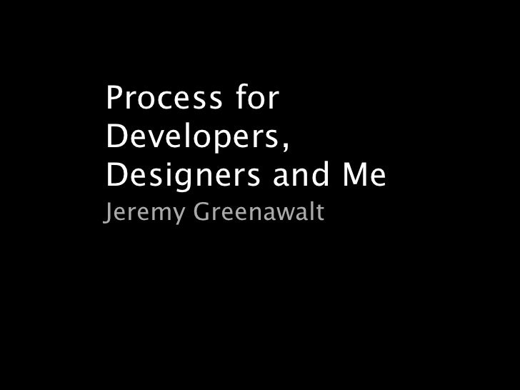 Process forDevelopers,Designers and MeJeremy Greenawalt