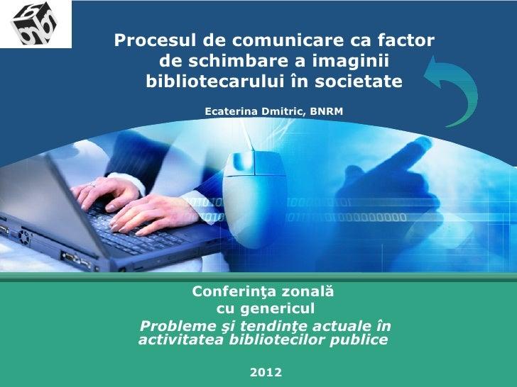 LOGO       Procesul de comunicare ca factor           de schimbare a imaginii          bibliotecarului în societate       ...