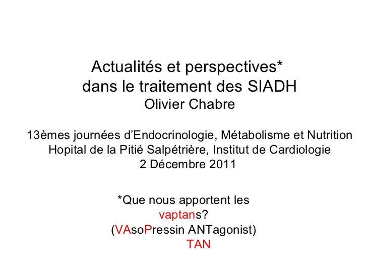 Actualités et perspectives*  dans le traitement des SIADH Olivier Chabre 13èmes journées d'Endocrinologie, Métabolisme et ...
