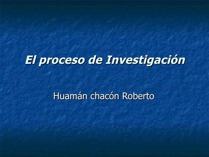 El proceso de Investigación Huamán chacón Roberto