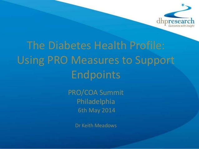 The Diabetes Health Profile: Using PRO Measures to Support Endpoints PRO/COA Summit Philadelphia 6th May 2014 Dr Keith Mea...
