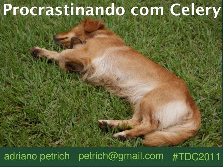 Procrastinando com Celery.adriano petrich petrich@gmail.com #TDC2011