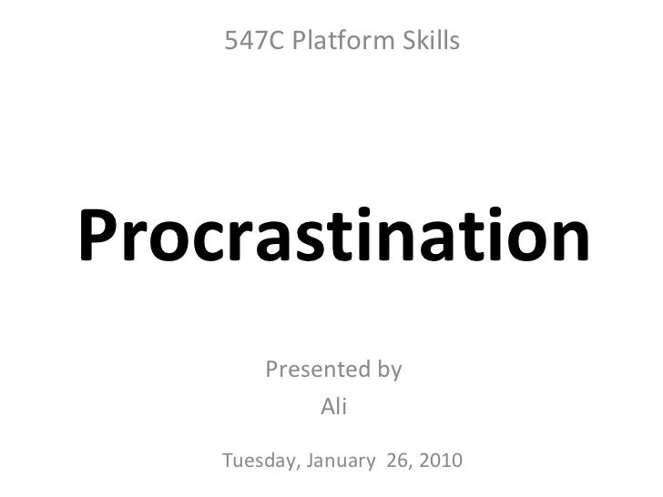 Presented by Ali Procrastination Tuesday, January  26, 2010 547C Platform Skills