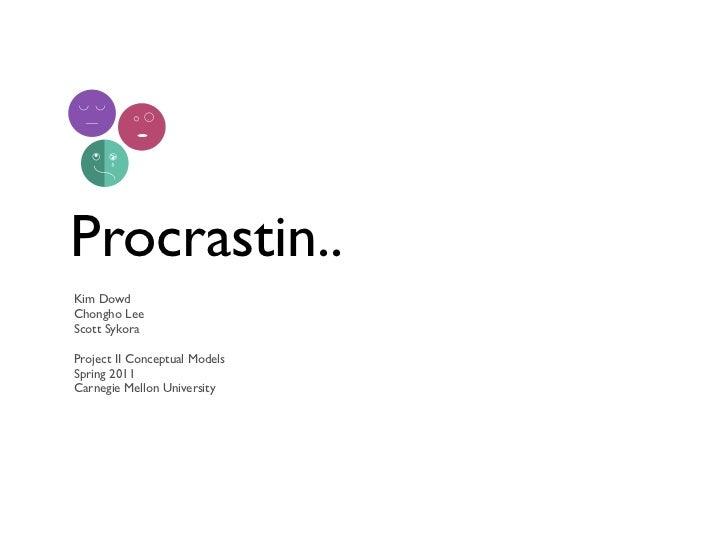 Procrastin..Kim DowdChongho LeeScott SykoraProject II Conceptual ModelsSpring 2011Carnegie Mellon University
