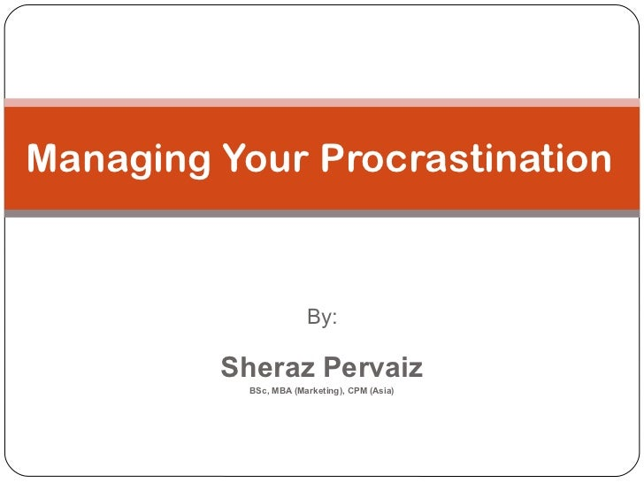 By: Sheraz Pervaiz BSc, MBA (Marketing), CPM (Asia) Managing Your Procrastination