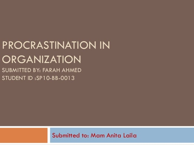 PROCRASTINATION IN ORGANIZATION SUBMITTED BY: FARAH AHMED STUDENT ID :SP10-BB-0013 Submitted to: Mam Anita Laila