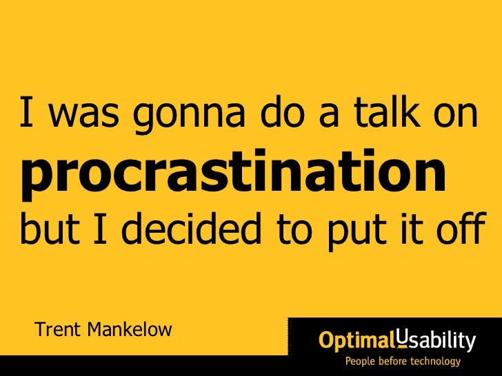 Trent Mankelow I was gonna do a talk on  procrastination   but  I decided to put it off