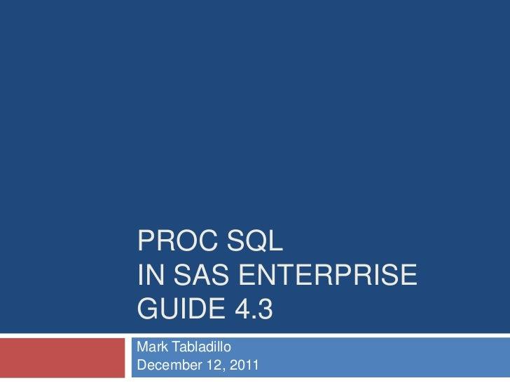 PROC SQLIN SAS ENTERPRISEGUIDE 4.3Mark TabladilloDecember 12, 2011