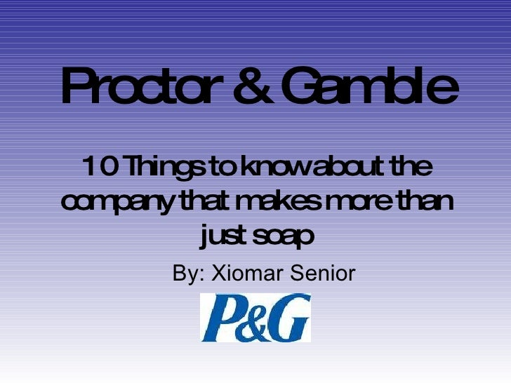 Proctor & Gamble 10 Things to know about the company that makes more than just soap By: Xiomar Senior