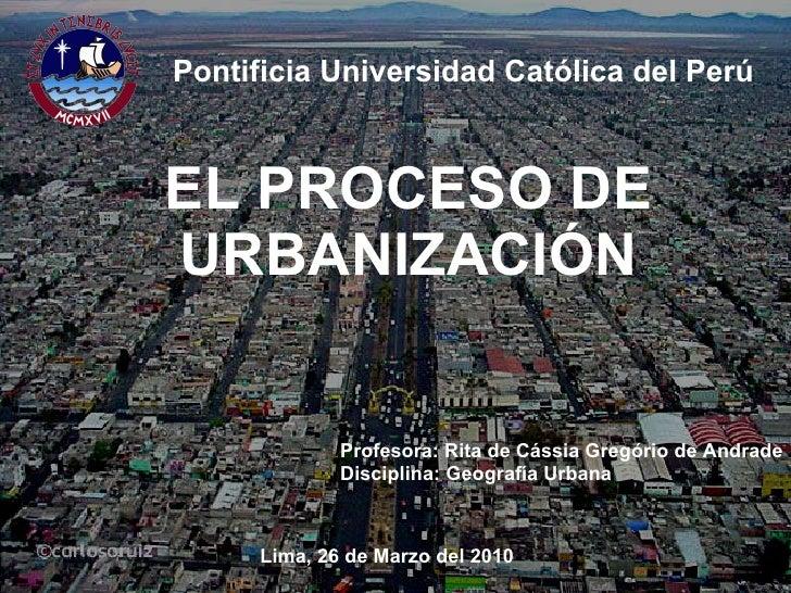 EL PROCESO DE   URBANIZACIÓN Pontificia   Universidad Católica del Perú Profesora: Rita de Cássia Gregório de Andrade Disc...