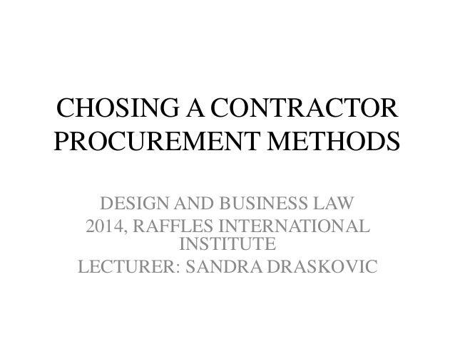 CHOSING A CONTRACTOR PROCUREMENT METHODS DESIGN AND BUSINESS LAW 2014, RAFFLES INTERNATIONAL INSTITUTE LECTURER: SANDRA DR...