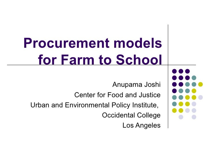 Procurement models for Farm to School Anupama Joshi Center for Food and Justice Urban and Environmental Policy Institute, ...