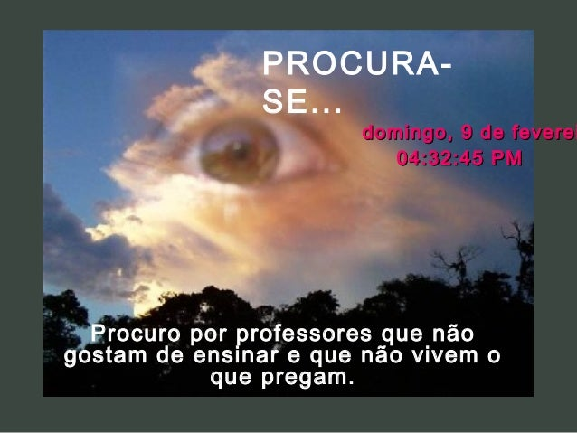 PROCURASE...  domingo, 9 de feverei 04:32:45 PM  Procuro por professores que não gostam de ensinar e que não vivem o que p...