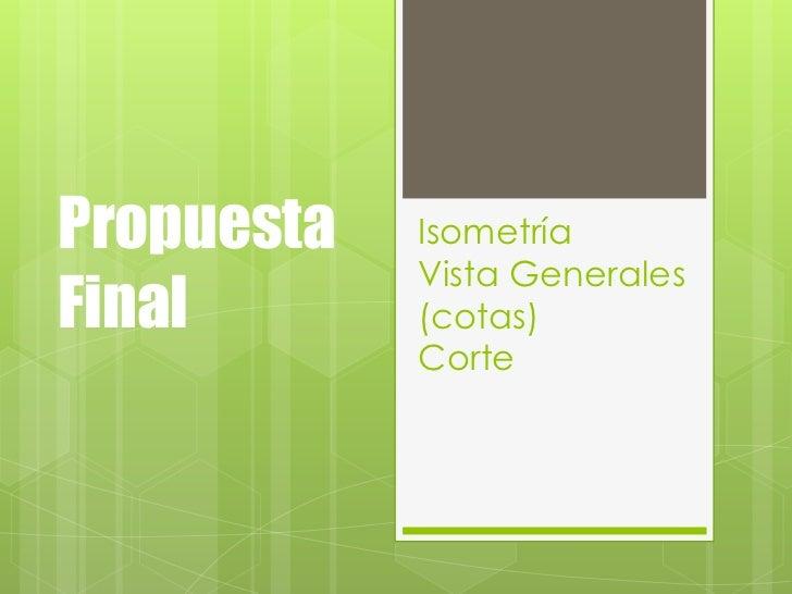 Propuesta   Isometría            Vista GeneralesFinal       (cotas)            Corte