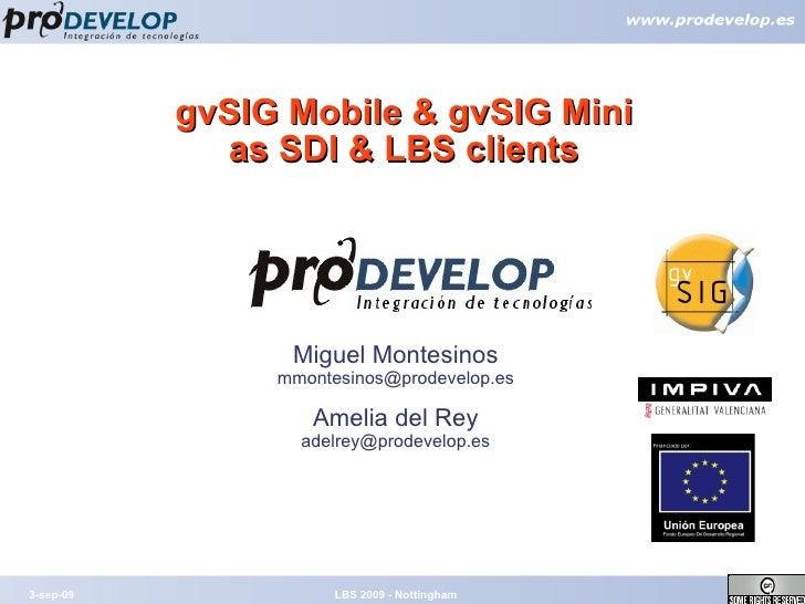 gvSIG Mobile & gvSIG Mini as SDI & LBS clients 3-sep-09 LBS 2009 - Nottingham Miguel Montesinos [email_address] Amelia del...