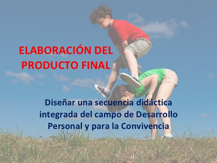ELABORACIÓN DEL PRODUCTO FINAL Diseñar una secuencia didáctica integrada del campo de Desarrollo Personal y para la Conviv...